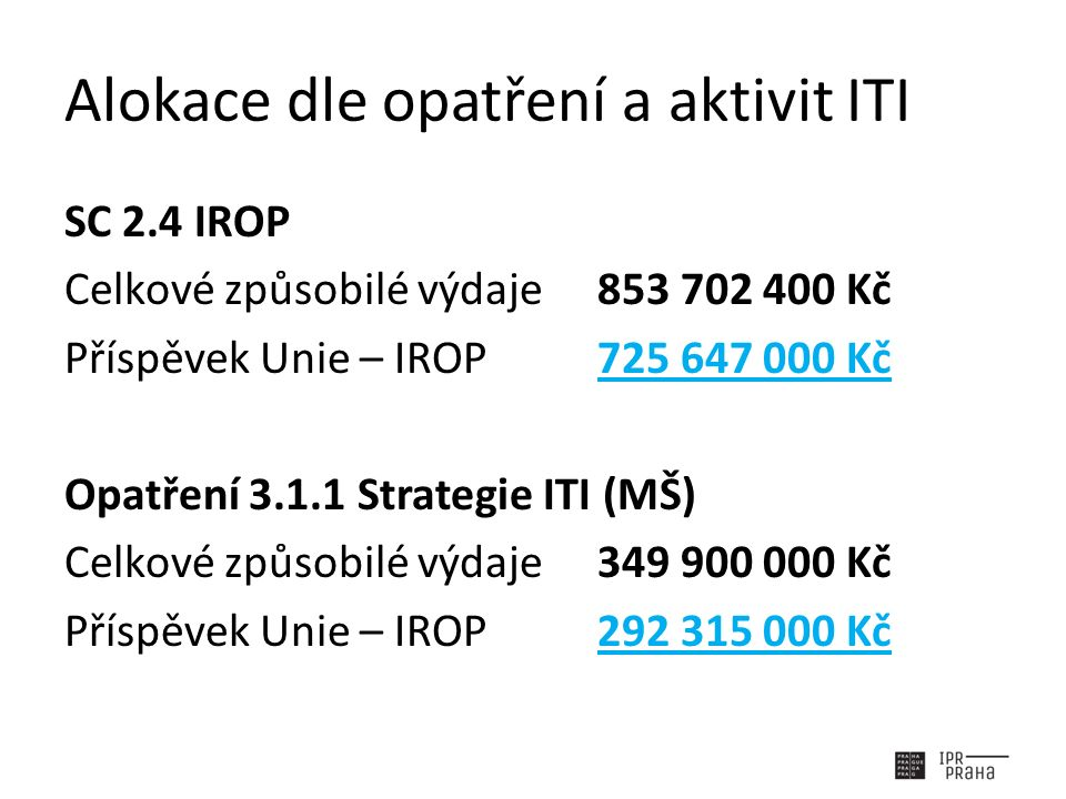 Alokace dle opatření a aktivit ITI SC 2.4 IROP Celkové způsobilé výdaje853 702 400 Kč Příspěvek Unie – IROP725 647 000 Kč Opatření 3.1.1 Strategie ITI (MŠ) Celkové způsobilé výdaje349 900 000 Kč Příspěvek Unie – IROP292 315 000 Kč