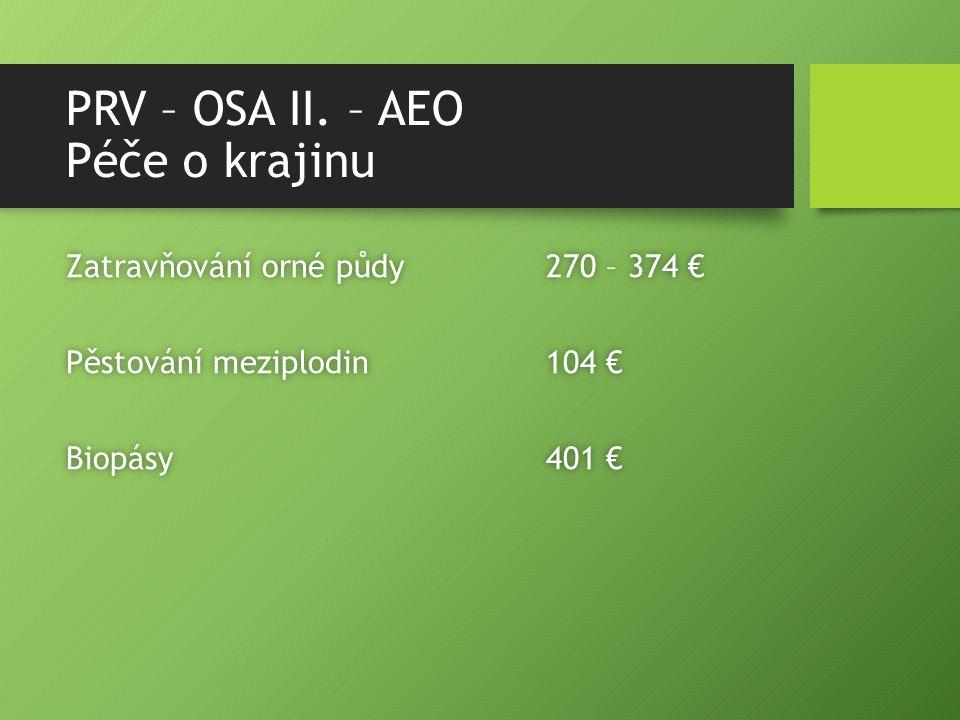 PRV – OSA II. – AEO Péče o krajinu Zatravňování orné půdy 270 – 374 €Zatravňování orné půdy 270 – 374 € Pěstování meziplodin 104 €Pěstování meziplodin