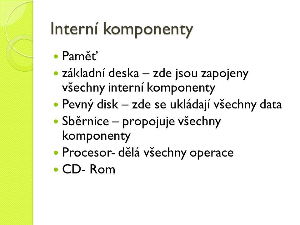 Interní komponenty Paměť základní deska – zde jsou zapojeny všechny interní komponenty Pevný disk – zde se ukládají všechny data Sběrnice – propojuje všechny komponenty Procesor- dělá všechny operace CD- Rom