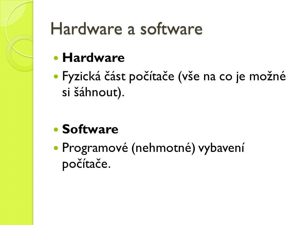 Hardware a software Hardware Fyzická část počítače (vše na co je možné si šáhnout). Software Programové (nehmotné) vybavení počítače.