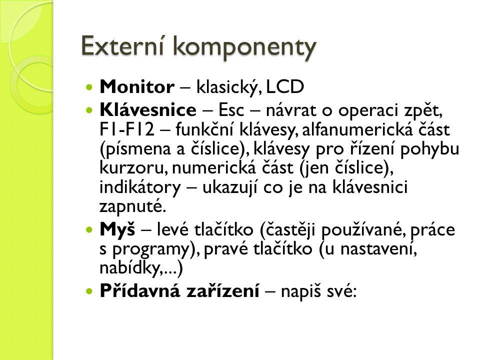 Externí komponenty Monitor – klasický, LCD Klávesnice – Esc – návrat o operaci zpět, F1-F12 – funkční klávesy, alfanumerická část (písmena a číslice),