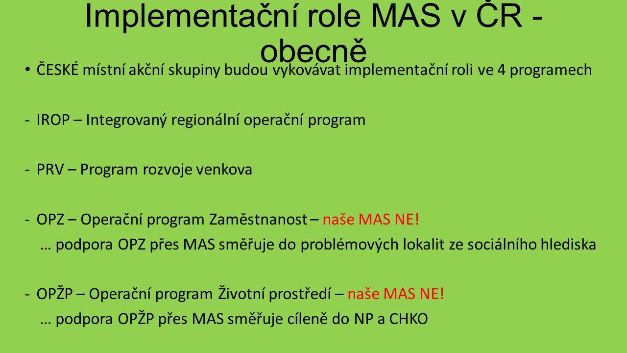 Implementační role MAS v ČR - obecně ČESKÉ místní akční skupiny budou vykovávat implementační roli ve 4 programech -IROP – Integrovaný regionální operační program -PRV – Program rozvoje venkova -OPZ – Operační program Zaměstnanost – naše MAS NE.