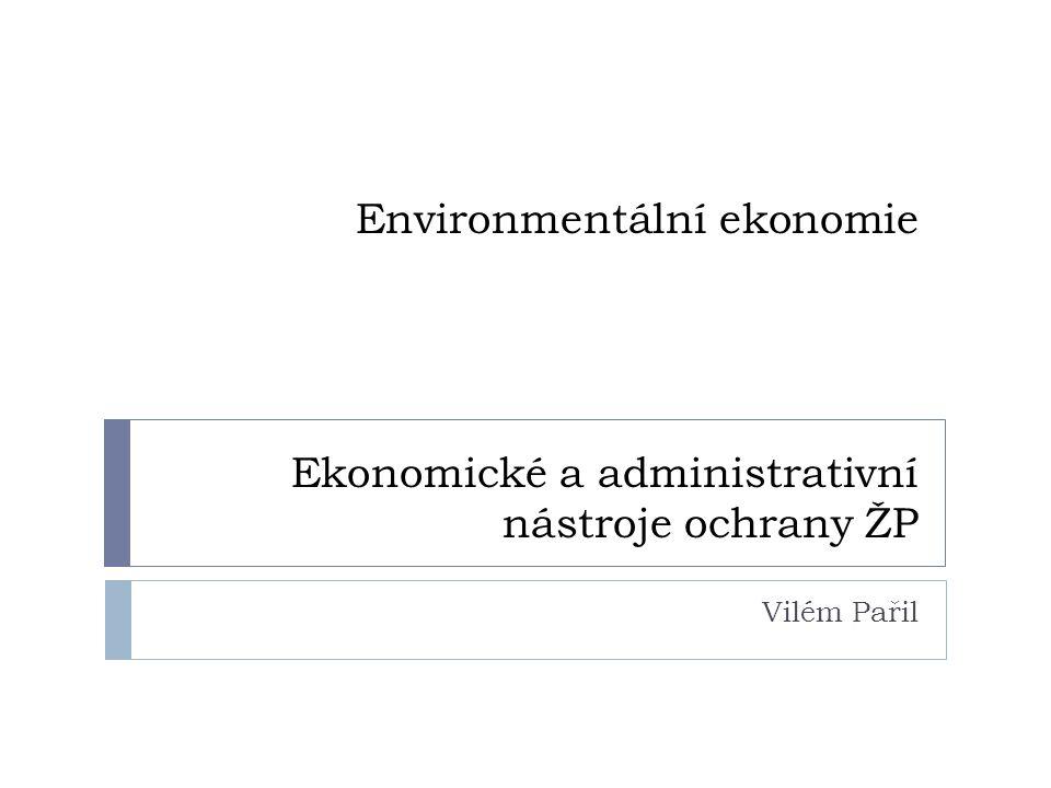 Environmentální ekonomie Ekonomické a administrativní nástroje ochrany ŽP Vilém Pařil