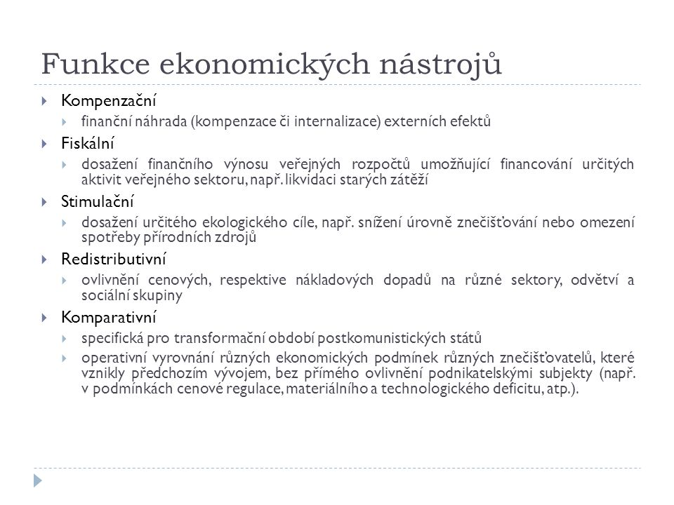 Funkce ekonomických nástrojů  Kompenzační  finanční náhrada (kompenzace či internalizace) externích efektů  Fiskální  dosažení finančního výnosu veřejných rozpočtů umožňující financování určitých aktivit veřejného sektoru, např.