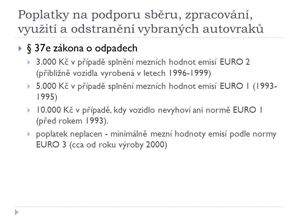 Poplatky na podporu sběru, zpracování, využití a odstranění vybraných autovraků  § 37e zákona o odpadech  3.000 Kč v případě splnění mezních hodnot emisí EURO 2 (přibližně vozidla vyrobená v letech 1996-1999)  5.000 Kč v případě splnění mezních hodnot emisí EURO 1 (1993- 1995)  10.000 Kč v případě, kdy vozidlo nevyhoví ani normě EURO 1 (před rokem 1993).
