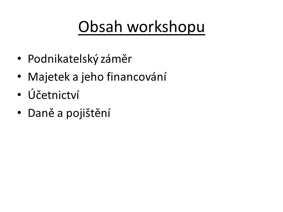 Obsah workshopu Podnikatelský záměr Majetek a jeho financování Účetnictví Daně a pojištění