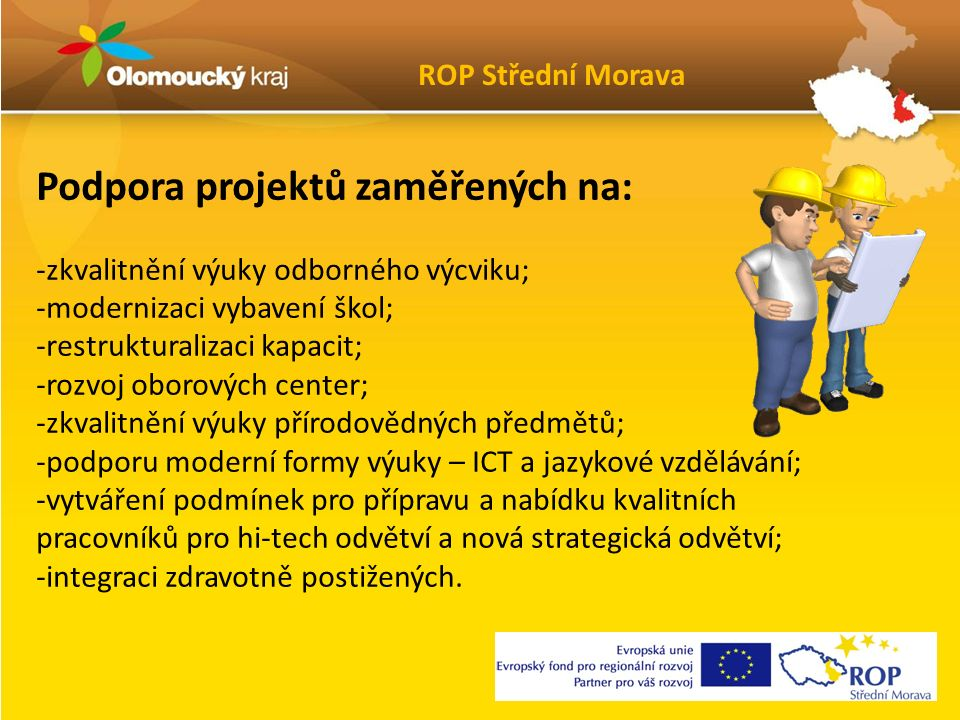 Podpora projektů zaměřených na: -zkvalitnění výuky odborného výcviku; -modernizaci vybavení škol; -restrukturalizaci kapacit; -rozvoj oborových center; -zkvalitnění výuky přírodovědných předmětů; -podporu moderní formy výuky – ICT a jazykové vzdělávání; -vytváření podmínek pro přípravu a nabídku kvalitních pracovníků pro hi-tech odvětví a nová strategická odvětví; -integraci zdravotně postižených.