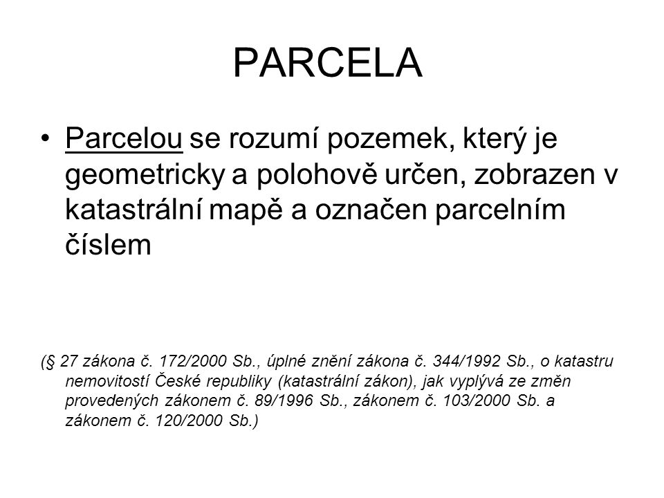 PARCELA Parcelou se rozumí pozemek, který je geometricky a polohově určen, zobrazen v katastrální mapě a označen parcelním číslem (§ 27 zákona č.
