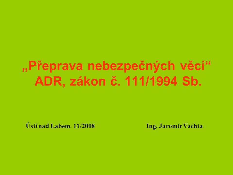 """""""Přeprava nebezpečných věcí"""" ADR, zákon č. 111/1994 Sb. Ústí nad Labem 11/2008 Ing. Jaromír Vachta"""