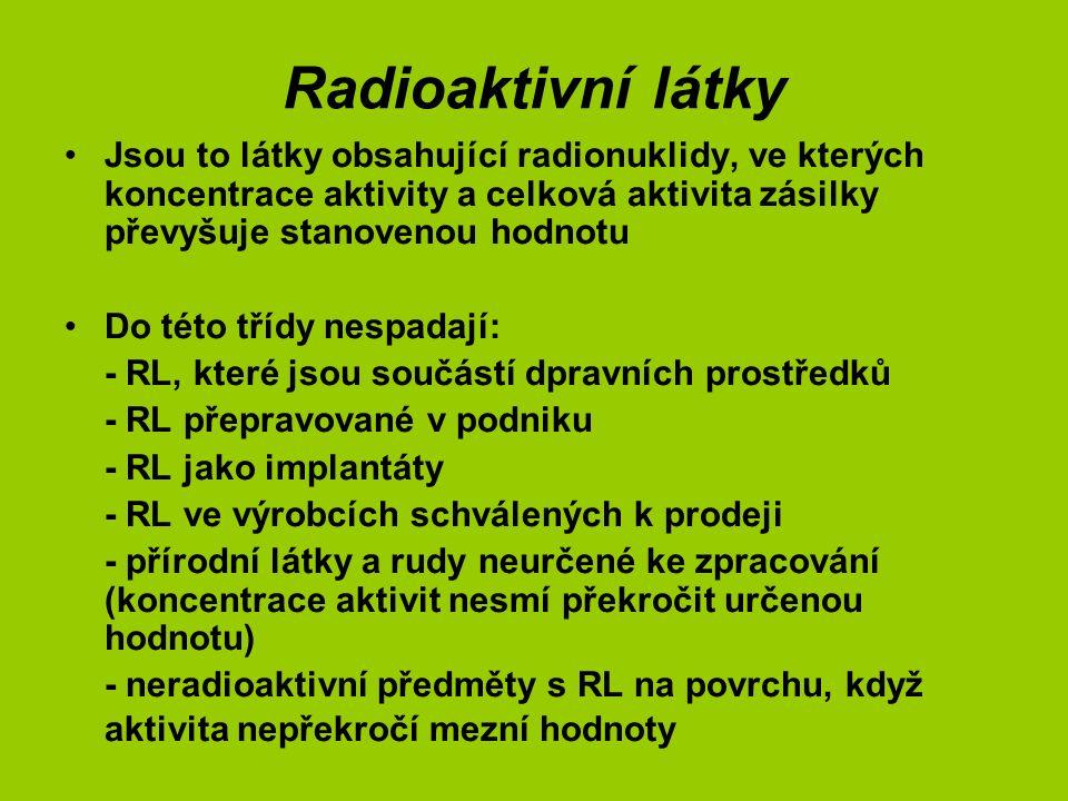 Radioaktivní látky Jsou to látky obsahující radionuklidy, ve kterých koncentrace aktivity a celková aktivita zásilky převyšuje stanovenou hodnotu Do této třídy nespadají: - RL, které jsou součástí dpravních prostředků - RL přepravované v podniku - RL jako implantáty - RL ve výrobcích schválených k prodeji - přírodní látky a rudy neurčené ke zpracování (koncentrace aktivit nesmí překročit určenou hodnotu) - neradioaktivní předměty s RL na povrchu, když aktivita nepřekročí mezní hodnoty