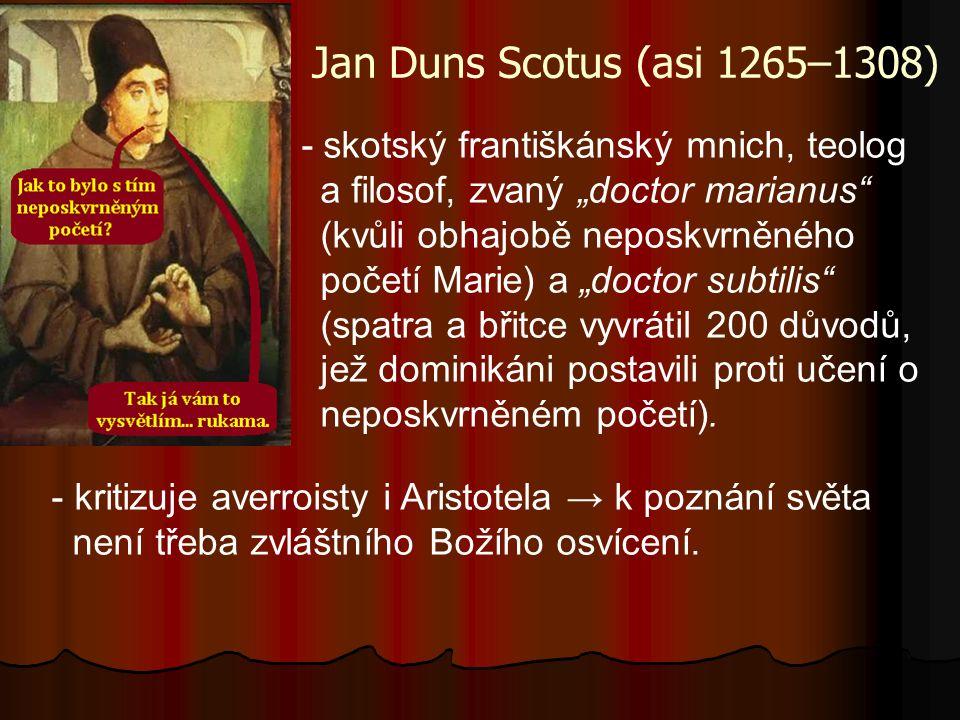 """Jan Duns Scotus (asi 1265–1308) - skotský františkánský mnich, teolog a filosof, zvaný """"doctor marianus (kvůli obhajobě neposkvrněného početí Marie) a """"doctor subtilis (spatra a břitce vyvrátil 200 důvodů, jež dominikáni postavili proti učení o neposkvrněném početí)."""