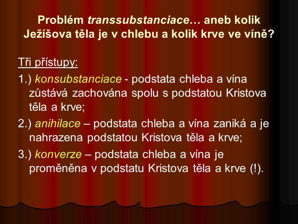 Problém transsubstanciace… aneb kolik Ježíšova těla je v chlebu a kolik krve ve víně? Tři přístupy: 1.) konsubstanciace - podstata chleba a vína zůstá