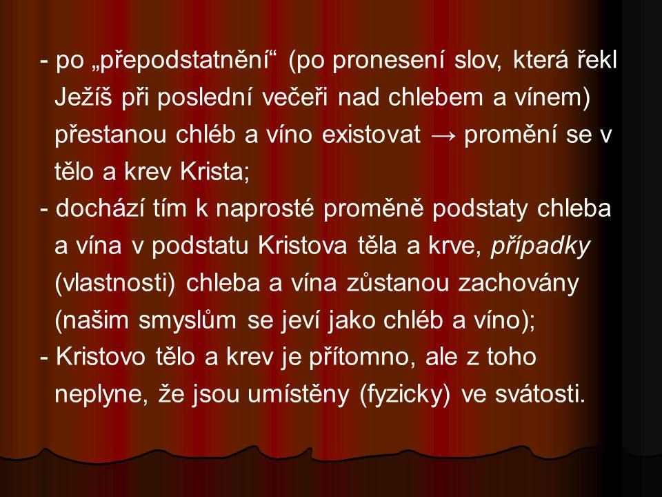 """- po """"přepodstatnění (po pronesení slov, která řekl Ježíš při poslední večeři nad chlebem a vínem) přestanou chléb a víno existovat → promění se v tělo a krev Krista; - dochází tím k naprosté proměně podstaty chleba a vína v podstatu Kristova těla a krve, případky (vlastnosti) chleba a vína zůstanou zachovány (našim smyslům se jeví jako chléb a víno); - Kristovo tělo a krev je přítomno, ale z toho neplyne, že jsou umístěny (fyzicky) ve svátosti."""
