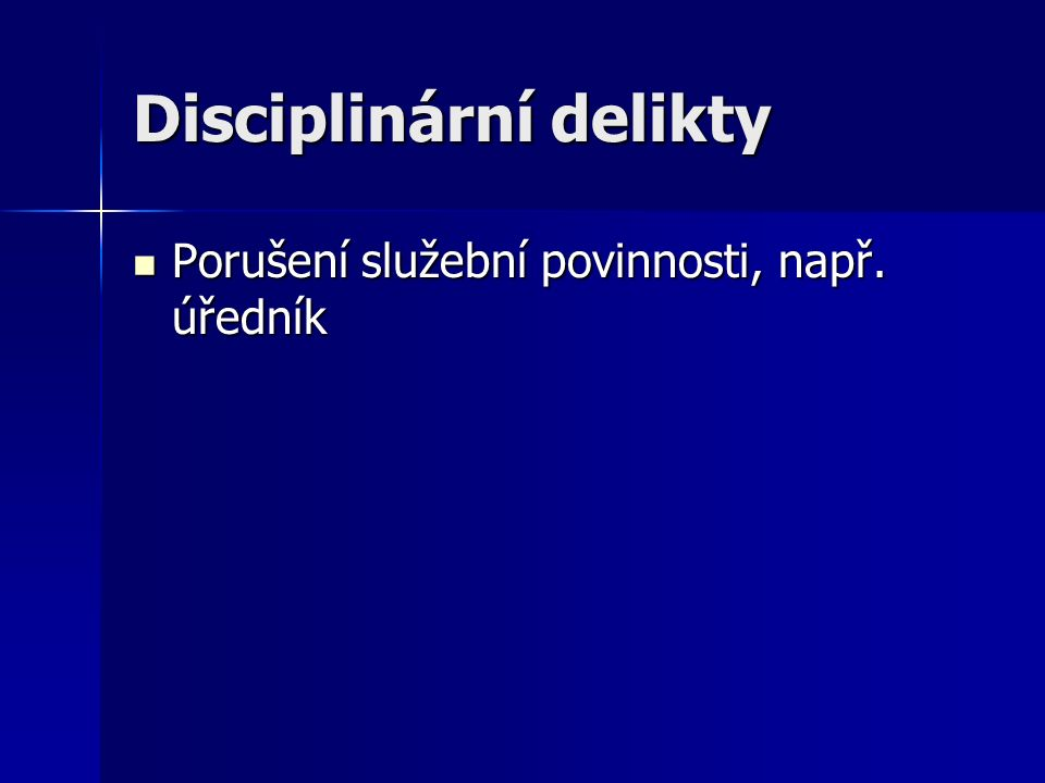 Disciplinární delikty Porušení služební povinnosti, např. úředník Porušení služební povinnosti, např. úředník