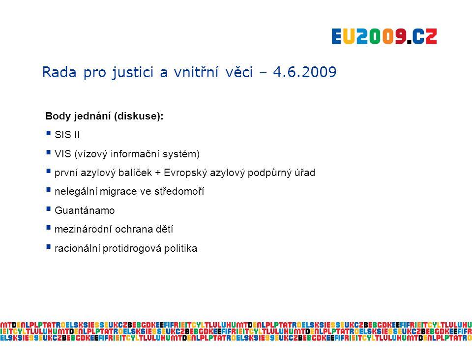 Rada pro justici a vnitřní věci – 4.6.2009 Body jednání (diskuse):  SIS II  VIS (vízový informační systém)  první azylový balíček + Evropský azylový podpůrný úřad  nelegální migrace ve středomoří  Guantánamo  mezinárodní ochrana dětí  racionální protidrogová politika