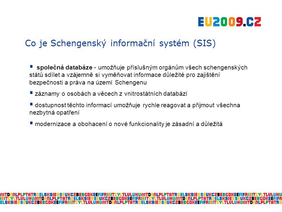 Co je Schengenský informační systém (SIS)  společná databáze - umožňuje příslušným orgánům všech schengenských států sdílet a vzájemně si vyměňovat informace důležité pro zajištění bezpečnosti a práva na území Schengenu  záznamy o osobách a věcech z vnitrostátních databází  dostupnost těchto informací umožňuje rychle reagovat a přijmout všechna nezbytná opatření  modernizace a obohacení o nové funkcionality je zásadní a důležitá