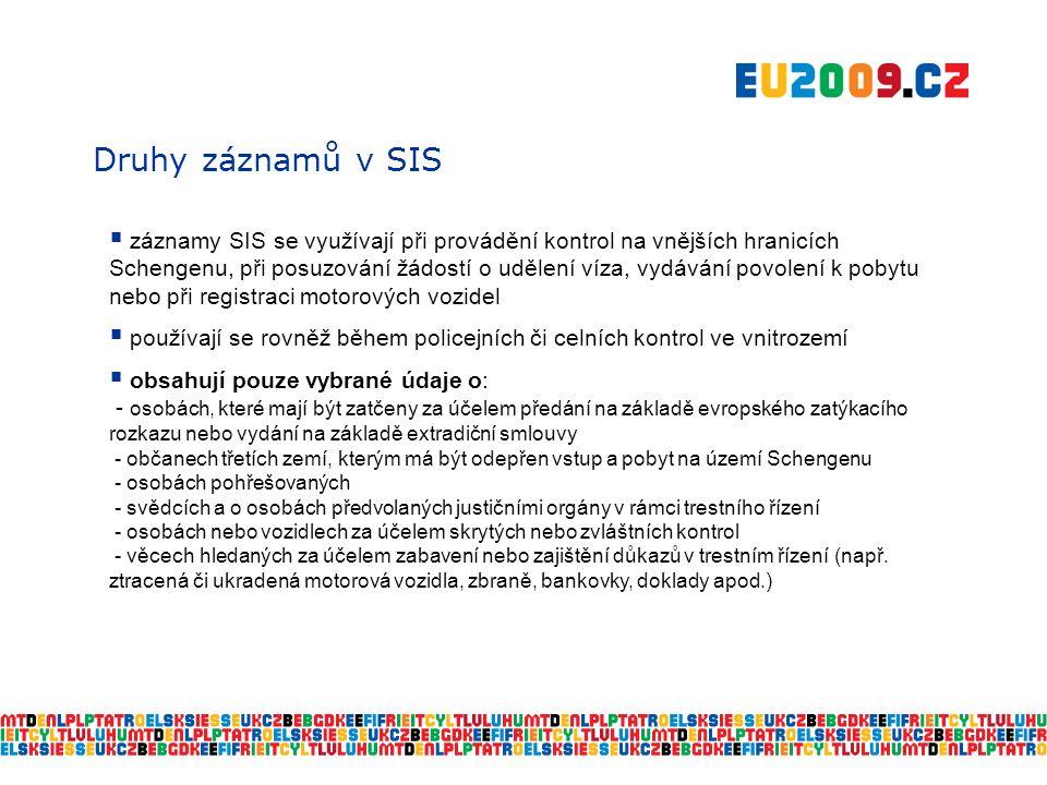 Druhy záznamů v SIS  záznamy SIS se využívají při provádění kontrol na vnějších hranicích Schengenu, při posuzování žádostí o udělení víza, vydávání povolení k pobytu nebo při registraci motorových vozidel  používají se rovněž během policejních či celních kontrol ve vnitrozemí  obsahují pouze vybrané údaje o: - osobách, které mají být zatčeny za účelem předání na základě evropského zatýkacího rozkazu nebo vydání na základě extradiční smlouvy - občanech třetích zemí, kterým má být odepřen vstup a pobyt na území Schengenu - osobách pohřešovaných - svědcích a o osobách předvolaných justičními orgány v rámci trestního řízení - osobách nebo vozidlech za účelem skrytých nebo zvláštních kontrol - věcech hledaných za účelem zabavení nebo zajištění důkazů v trestním řízení (např.