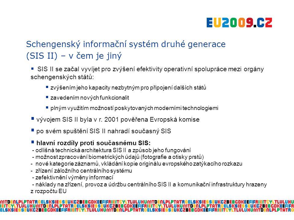Schengenský informační systém druhé generace (SIS II) – v čem je jiný  SIS II se začal vyvíjet pro zvýšení efektivity operativní spolupráce mezi orgány schengenských států:  zvýšením jeho kapacity nezbytným pro připojení dalších států  zavedením nových funkcionalit  plným využitím možností poskytovaných moderními technologiemi  vývojem SIS II byla v r.