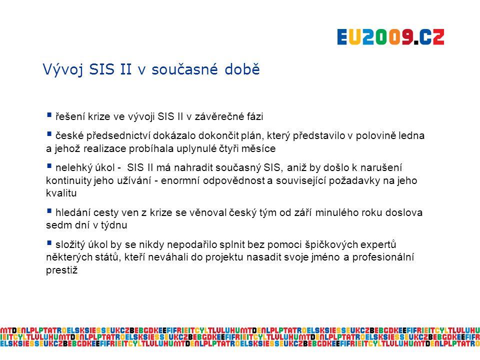 Vývoj SIS II v současné době  řešení krize ve vývoji SIS II v závěrečné fázi  české předsednictví dokázalo dokončit plán, který představilo v polovině ledna a jehož realizace probíhala uplynulé čtyři měsíce  nelehký úkol - SIS II má nahradit současný SIS, aniž by došlo k narušení kontinuity jeho užívání - enormní odpovědnost a související požadavky na jeho kvalitu  hledání cesty ven z krize se věnoval český tým od září minulého roku doslova sedm dní v týdnu  složitý úkol by se nikdy nepodařilo splnit bez pomoci špičkových expertů některých států, kteří neváhali do projektu nasadit svoje jméno a profesionální prestiž