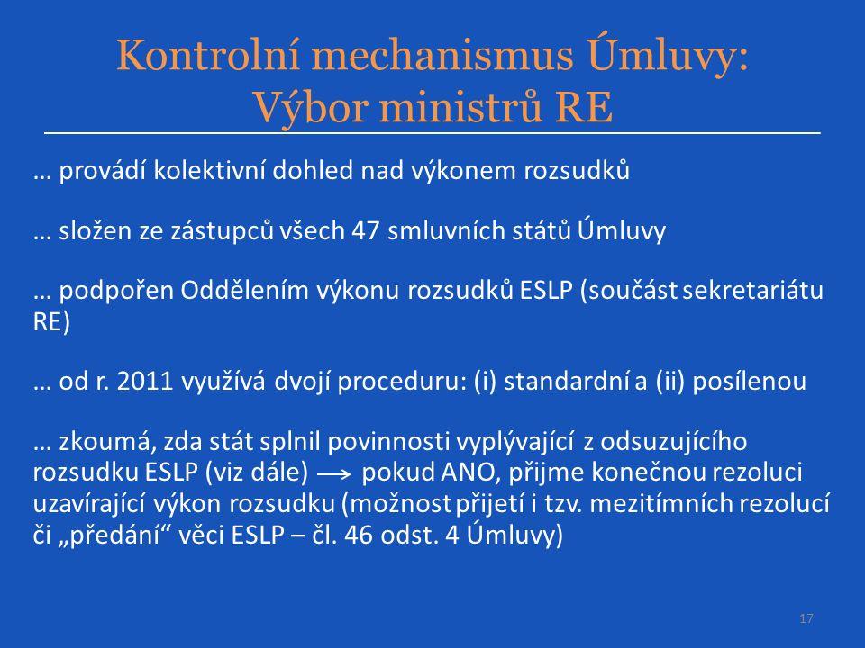 Kontrolní mechanismus Úmluvy: Výbor ministrů RE 17 … provádí kolektivní dohled nad výkonem rozsudků … složen ze zástupců všech 47 smluvních států Úmluvy … podpořen Oddělením výkonu rozsudků ESLP (součást sekretariátu RE) … od r.