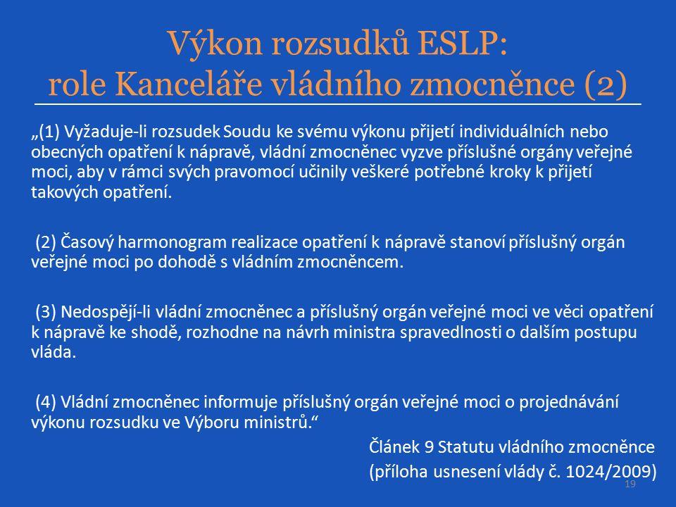 """Výkon rozsudků ESLP: role Kanceláře vládního zmocněnce (2) 19 """"(1) Vyžaduje-li rozsudek Soudu ke svému výkonu přijetí individuálních nebo obecných opatření k nápravě, vládní zmocněnec vyzve příslušné orgány veřejné moci, aby v rámci svých pravomocí učinily veškeré potřebné kroky k přijetí takových opatření."""
