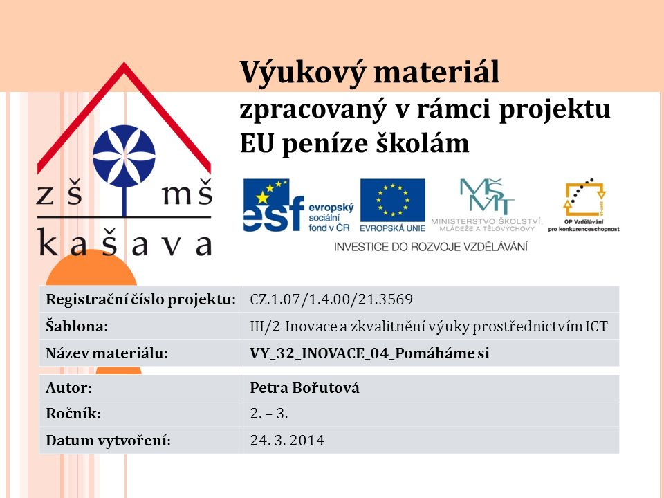 Výukový materiál zpracovaný v rámci projektu EU peníze školám Registrační číslo projektu:CZ.1.07/1.4.00/21.3569 Šablona:III/2 Inovace a zkvalitnění výuky prostřednictvím ICT Název materiálu:VY_32_INOVACE_04_Pomáháme si Autor:Petra Bořutová Ročník:2.