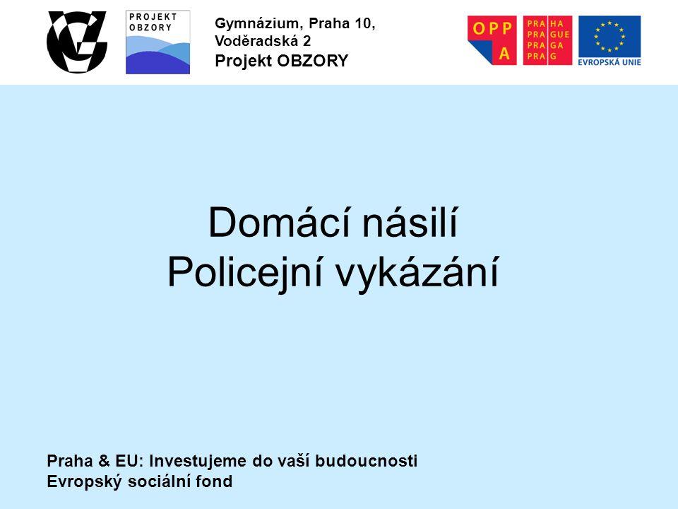 Praha & EU: Investujeme do vaší budoucnosti Evropský sociální fond Gymnázium, Praha 10, Voděradská 2 Projekt OBZORY Domácí násilí Policejní vykázání