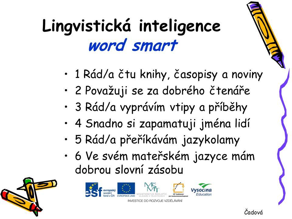 Lingvistická inteligence word smart 1 Rád/a čtu knihy, časopisy a noviny 2 Považuji se za dobrého čtenáře 3 Rád/a vyprávím vtipy a příběhy 4 Snadno si zapamatuji jména lidí 5 Rád/a přeříkávám jazykolamy 6 Ve svém mateřském jazyce mám dobrou slovní zásobu Čadová