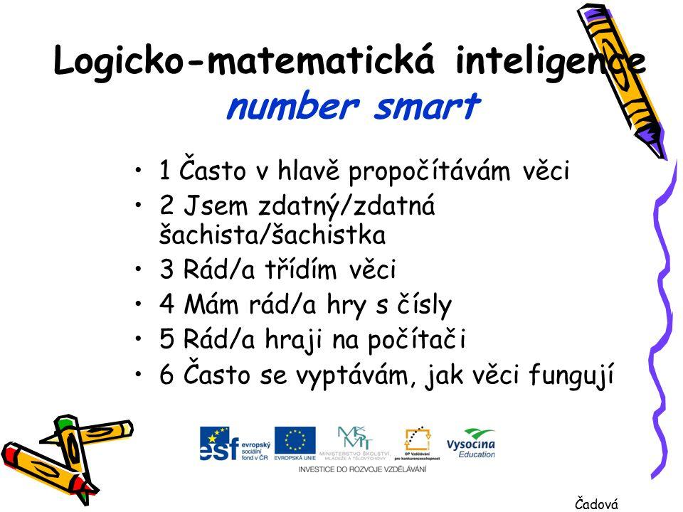 Logicko-matematická inteligence number smart 1 Často v hlavě propočítávám věci 2 Jsem zdatný/zdatná šachista/šachistka 3 Rád/a třídím věci 4 Mám rád/a hry s čísly 5 Rád/a hraji na počítači 6 Často se vyptávám, jak věci fungují Čadová