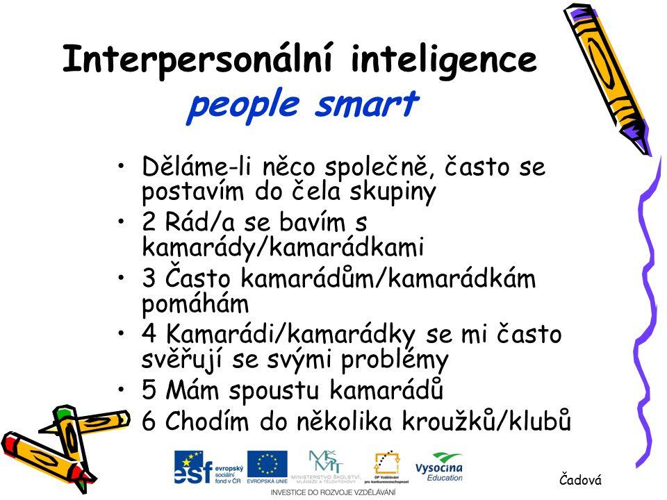 Interpersonální inteligence people smart Děláme-li něco společně, často se postavím do čela skupiny 2 Rád/a se bavím s kamarády/kamarádkami 3 Často kamarádům/kamarádkám pomáhám 4 Kamarádi/kamarádky se mi často svěřují se svými problémy 5 Mám spoustu kamarádů 6 Chodím do několika kroužků/klubů Čadová