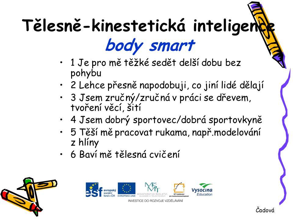 Tělesně-kinestetická inteligence body smart 1 Je pro mě těžké sedět delší dobu bez pohybu 2 Lehce přesně napodobuji, co jiní lidé dělají 3 Jsem zručný/zručná v práci se dřevem, tvoření věcí, šití 4 Jsem dobrý sportovec/dobrá sportovkyně 5 Těší mě pracovat rukama, např.modelování z hlíny 6 Baví mě tělesná cvičení Čadová