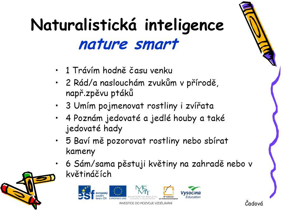 Naturalistická inteligence nature smart 1 Trávím hodně času venku 2 Rád/a naslouchám zvukům v přírodě, např.zpěvu ptáků 3 Umím pojmenovat rostliny i zvířata 4 Poznám jedovaté a jedlé houby a také jedovaté hady 5 Baví mě pozorovat rostliny nebo sbírat kameny 6 Sám/sama pěstuji květiny na zahradě nebo v květináčích Čadová