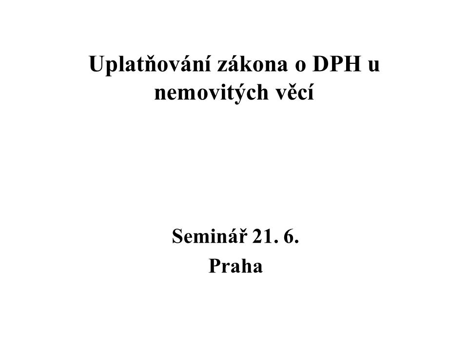 Uplatňování zákona o DPH u nemovitých věcí Seminář 21. 6. Praha