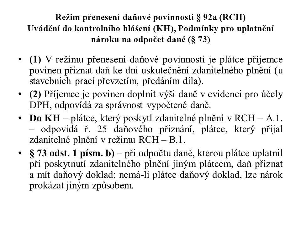 Režim přenesení daňové povinnosti § 92a (RCH) Uvádění do kontrolního hlášení (KH), Podmínky pro uplatnění nároku na odpočet daně (§ 73) (1) V režimu přenesení daňové povinnosti je plátce příjemce povinen přiznat daň ke dni uskutečnění zdanitelného plnění (u stavebních prací převzetím, předáním díla).