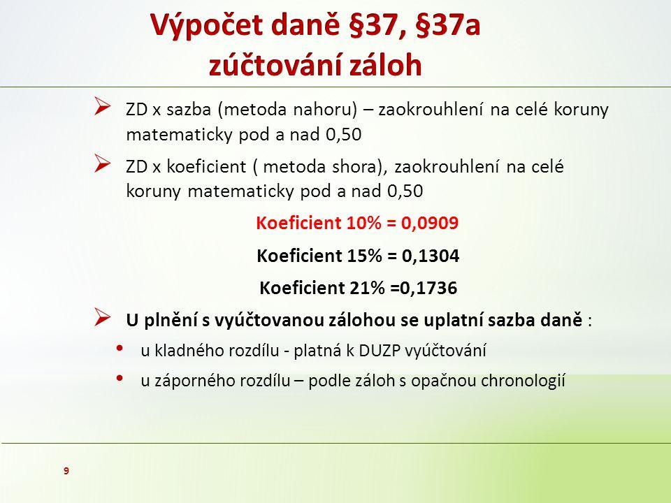  ZD x sazba (metoda nahoru) – zaokrouhlení na celé koruny matematicky pod a nad 0,50  ZD x koeficient ( metoda shora), zaokrouhlení na celé koruny matematicky pod a nad 0,50 Koeficient 10% = 0,0909 Koeficient 15% = 0,1304 Koeficient 21% =0,1736  U plnění s vyúčtovanou zálohou se uplatní sazba daně : u kladného rozdílu - platná k DUZP vyúčtování u záporného rozdílu – podle záloh s opačnou chronologií 9