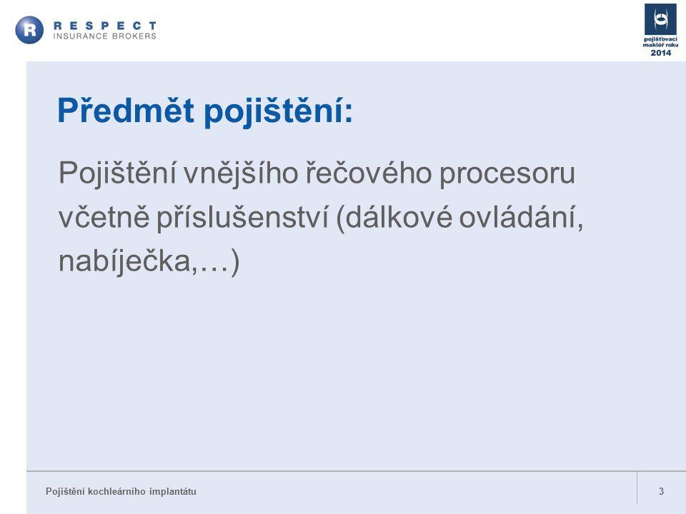 Pojištění kochleárního implantátu 3 Předmět pojištění: Pojištění vnějšího řečového procesoru včetně příslušenství (dálkové ovládání, nabíječka,…)
