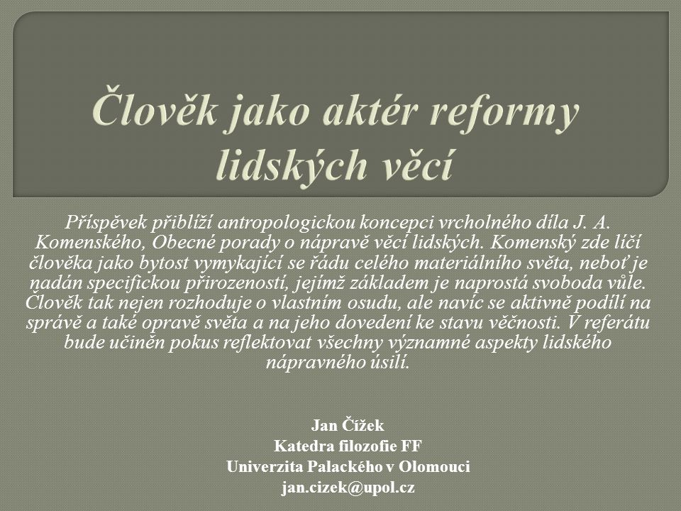 Příspěvek přiblíží antropologickou koncepci vrcholného díla J. A. Komenského, Obecné porady o nápravě věcí lidských. Komenský zde líčí člověka jako by