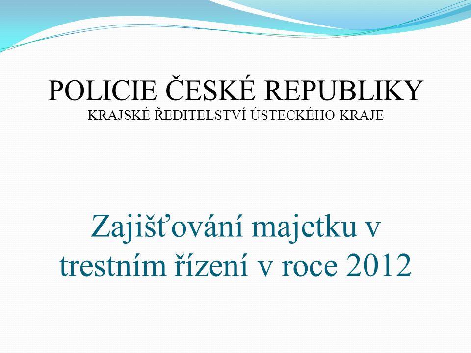 Zajišťování majetku v trestním řízení v roce 2012 POLICIE ČESKÉ REPUBLIKY KRAJSKÉ ŘEDITELSTVÍ ÚSTECKÉHO KRAJE