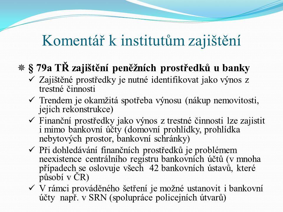 Komentář k institutům zajištění  § 79a TŘ zajištění peněžních prostředků u banky Zajištěné prostředky je nutné identifikovat jako výnos z trestné činnosti Trendem je okamžitá spotřeba výnosu (nákup nemovitosti, jejich rekonstrukce) Finanční prostředky jako výnos z trestné činnosti lze zajistit i mimo bankovní účty (domovní prohlídky, prohlídka nebytových prostor, bankovní schránky) Při dohledávání finančních prostředků je problémem neexistence centrálního registru bankovních účtů (v mnoha případech se oslovuje všech 42 bankovních ústavů, které působí v ČR) V rámci prováděného šetření je možné ustanovit i bankovní účty např.