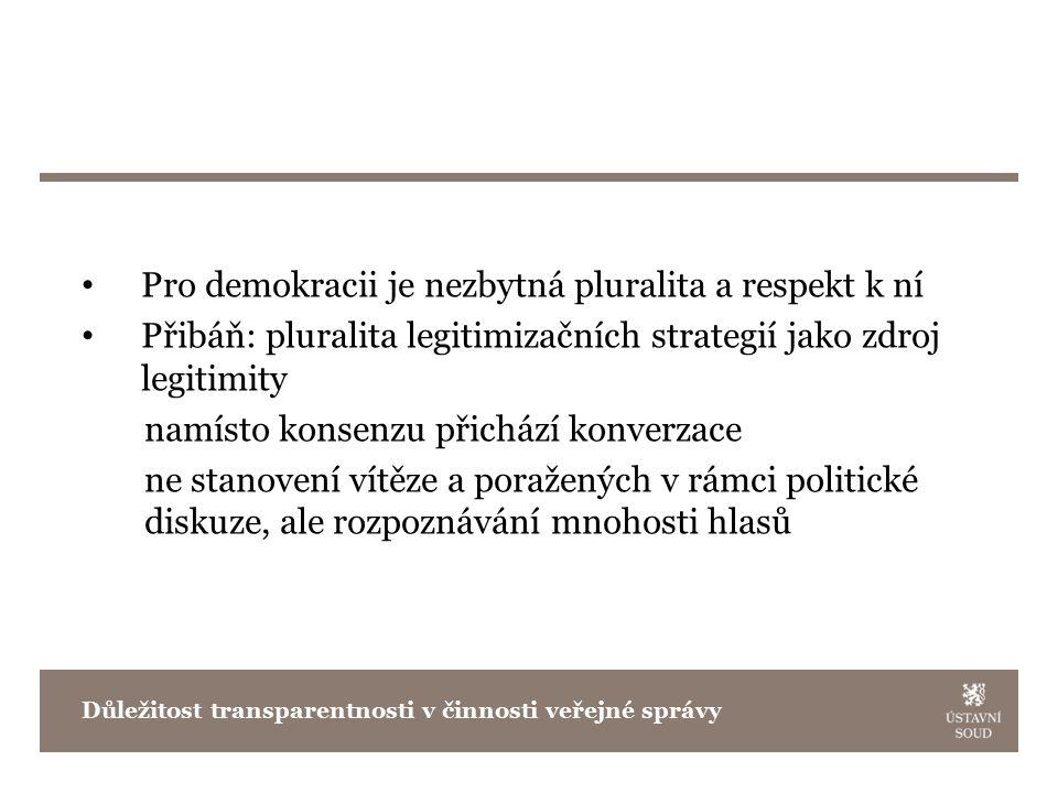 Pro demokracii je nezbytná pluralita a respekt k ní Přibáň: pluralita legitimizačních strategií jako zdroj legitimity namísto konsenzu přichází konverzace ne stanovení vítěze a poražených v rámci politické diskuze, ale rozpoznávání mnohosti hlasů Důležitost transparentnosti v činnosti veřejné správy