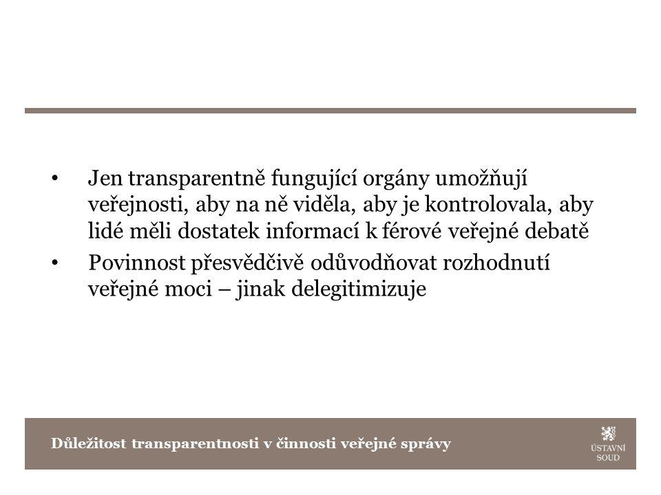 Jen transparentně fungující orgány umožňují veřejnosti, aby na ně viděla, aby je kontrolovala, aby lidé měli dostatek informací k férové veřejné debatě Povinnost přesvědčivě odůvodňovat rozhodnutí veřejné moci – jinak delegitimizuje Důležitost transparentnosti v činnosti veřejné správy