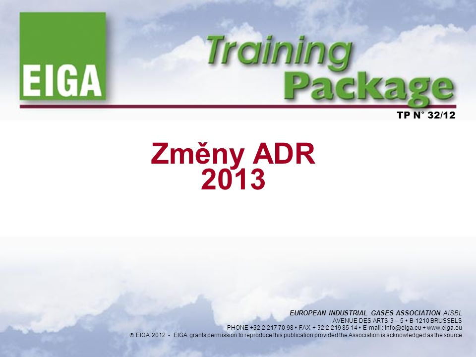 1 Změny ADR 2013 TP N° 32/12 EUROPEAN INDUSTRIAL GASES ASSOCIATION AISBL AVENUE DES ARTS 3 – 5  B-1210 BRUSSELS PHONE +32 2 217 70 98  FAX + 32 2 21