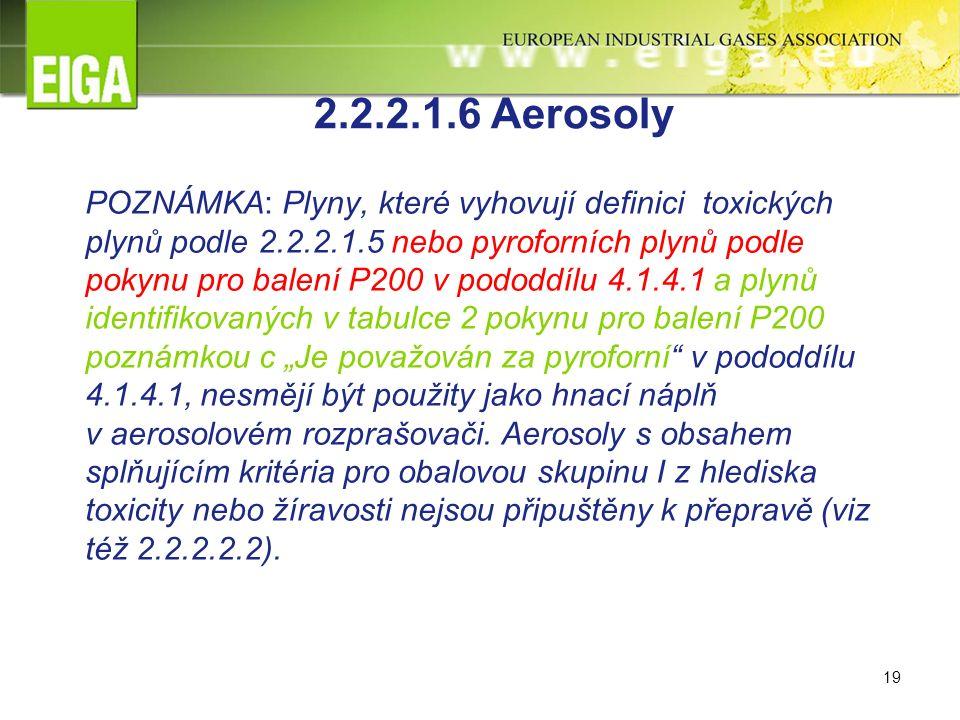 """19 2.2.2.1.6 Aerosoly POZNÁMKA: Plyny, které vyhovují definici toxických plynů podle 2.2.2.1.5 nebo pyroforních plynů podle pokynu pro balení P200 v pododdílu 4.1.4.1 a plynů identifikovaných v tabulce 2 pokynu pro balení P200 poznámkou c """"Je považován za pyroforní v pododdílu 4.1.4.1, nesmějí být použity jako hnací náplň v aerosolovém rozprašovači."""