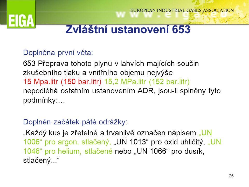"""26 Zvláštní ustanovení 653 Doplněna první věta: 653 Přeprava tohoto plynu v lahvích majících součin zkušebního tlaku a vnitřního objemu nejvýše 15 Mpa.litr (150 bar.litr) 15,2 MPa.litr (152 bar.litr) nepodléhá ostatním ustanovením ADR, jsou-li splněny tyto podmínky:… Doplněn začátek páté odrážky: """"Každý kus je zřetelně a trvanlivě označen nápisem """"UN 1006 pro argon, stlačený, """"UN 1013 pro oxid uhličitý, """"UN 1046 pro helium, stlačené nebo """"UN 1066 pro dusík, stlačený..."""