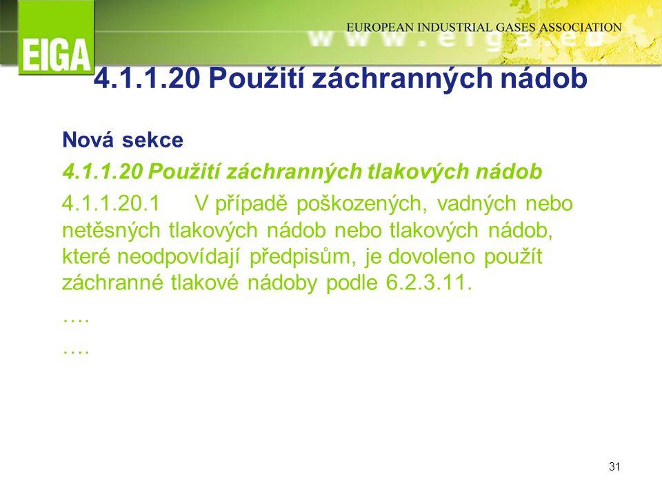 31 4.1.1.20 Použití záchranných nádob Nová sekce 4.1.1.20 Použití záchranných tlakových nádob 4.1.1.20.1 V případě poškozených, vadných nebo netěsných tlakových nádob nebo tlakových nádob, které neodpovídají předpisům, je dovoleno použít záchranné tlakové nádoby podle 6.2.3.11.