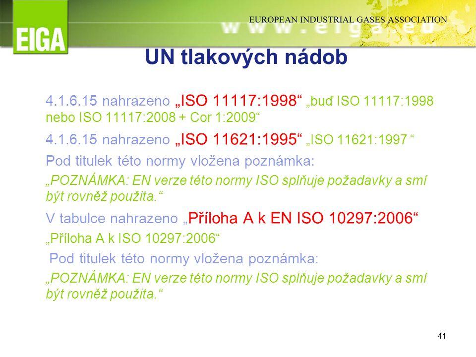 """41 UN tlakových nádob 4.1.6.15 nahrazeno """"ISO 11117:1998 """"buď ISO 11117:1998 nebo ISO 11117:2008 + Cor 1:2009 4.1.6.15 nahrazeno """"ISO 11621:1995 """"ISO 11621:1997 Pod titulek této normy vložena poznámka: """"POZNÁMKA: EN verze této normy ISO splňuje požadavky a smí být rovněž použita. V tabulce nahrazeno """" Příloha A k EN ISO 10297:2006 """"Příloha A k ISO 10297:2006 Pod titulek této normy vložena poznámka: """"POZNÁMKA: EN verze této normy ISO splňuje požadavky a smí být rovněž použita."""