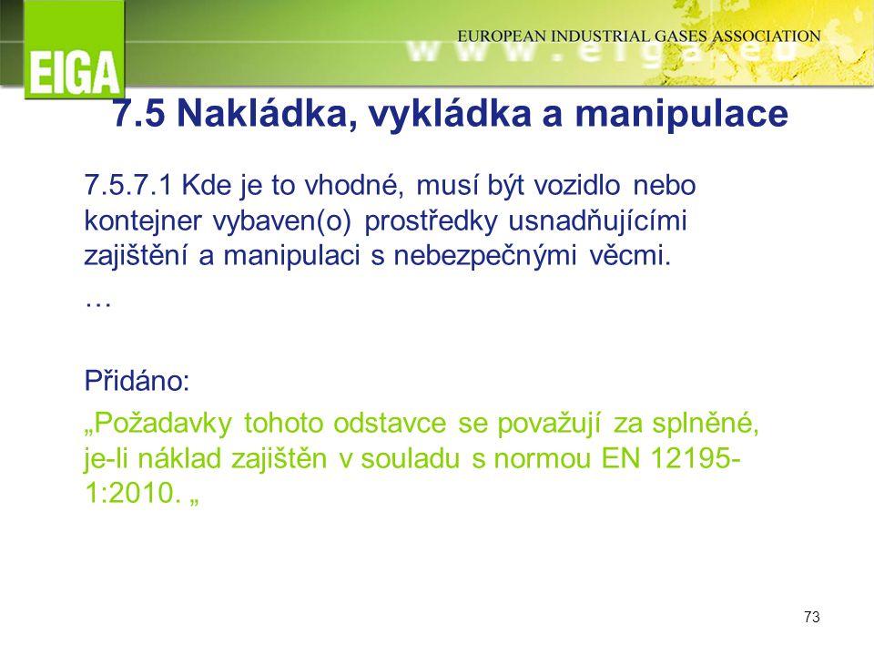 73 7.5 Nakládka, vykládka a manipulace 7.5.7.1 Kde je to vhodné, musí být vozidlo nebo kontejner vybaven(o) prostředky usnadňujícími zajištění a manipulaci s nebezpečnými věcmi.