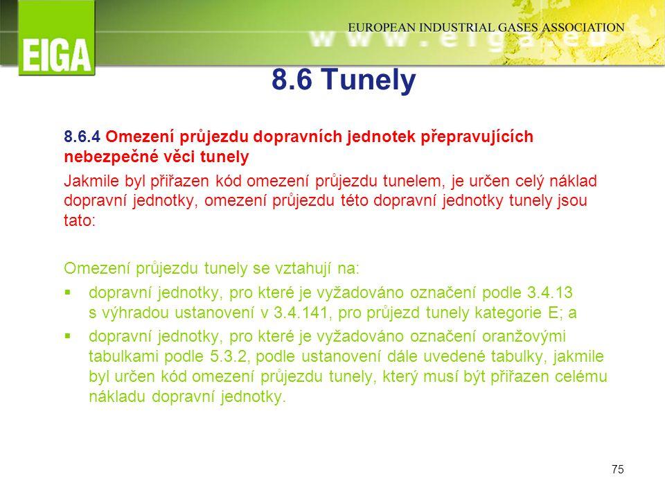 75 8.6 Tunely 8.6.4 Omezení průjezdu dopravních jednotek přepravujících nebezpečné věci tunely Jakmile byl přiřazen kód omezení průjezdu tunelem, je určen celý náklad dopravní jednotky, omezení průjezdu této dopravní jednotky tunely jsou tato: Omezení průjezdu tunely se vztahují na:  dopravní jednotky, pro které je vyžadováno označení podle 3.4.13 s výhradou ustanovení v 3.4.141, pro průjezd tunely kategorie E; a  dopravní jednotky, pro které je vyžadováno označení oranžovými tabulkami podle 5.3.2, podle ustanovení dále uvedené tabulky, jakmile byl určen kód omezení průjezdu tunely, který musí být přiřazen celému nákladu dopravní jednotky.