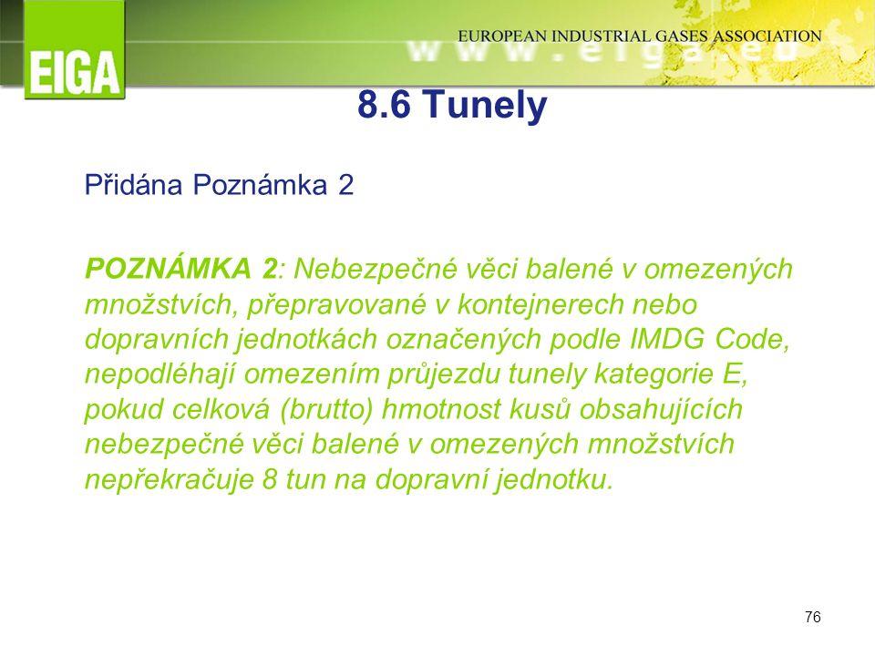 76 8.6 Tunely Přidána Poznámka 2 POZNÁMKA 2: Nebezpečné věci balené v omezených množstvích, přepravované v kontejnerech nebo dopravních jednotkách označených podle IMDG Code, nepodléhají omezením průjezdu tunely kategorie E, pokud celková (brutto) hmotnost kusů obsahujících nebezpečné věci balené v omezených množstvích nepřekračuje 8 tun na dopravní jednotku.