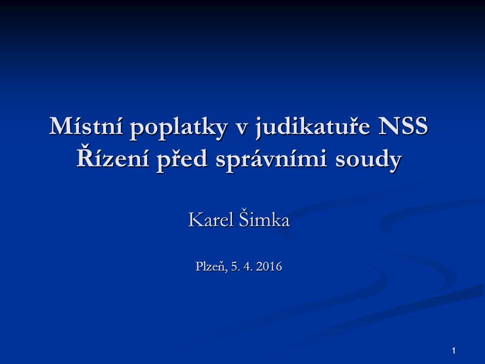 Místní poplatky v judikatuře NSS Řízení před správními soudy Karel Šimka Plzeň, 5. 4. 2016 1